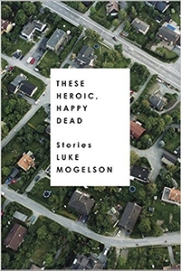 image of These Heroic, Happy Dead by Luke Mogelson