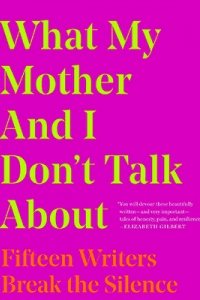 Pink cover that says What My Mother and I Don't Talk About: Fifteen Writers Break the Silence in yellow
